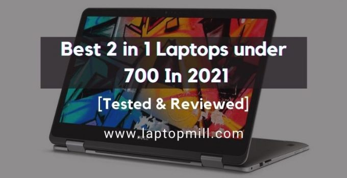 8 Best 2 in 1 Laptops under 700 In 2021 [Tested & Reviewed]