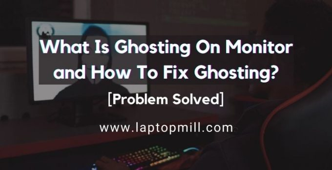 What Is Ghosting On Monitor and How To Fix Ghosting?