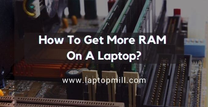 A Tutorial On How To Get More RAM On A Laptop?